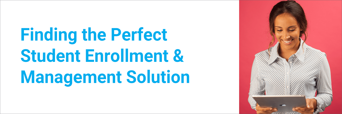 Finding the Perfect Student Enrollment & Management Solution