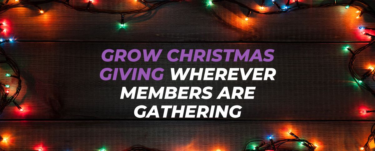 Grow Christmas Giving Wherever Members Are Gathering